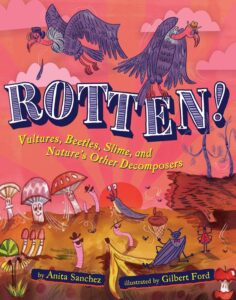 Rotten! Vultures, Beetles, Slime, and Nature's Other Decomposers by Anita Sanchez